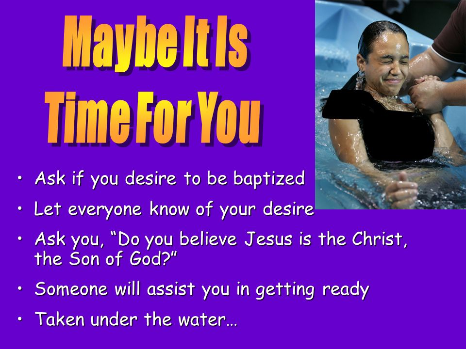Ask if you desire to be baptizedAsk if you desire to be baptized Let everyone know of your desireLet everyone know of your desire Ask you, Do you beli