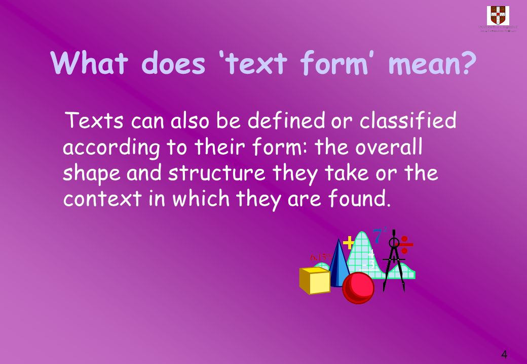 4 What does text form mean? Texts can also be defined or classified according to their form: the overall shape and structure they take or the context