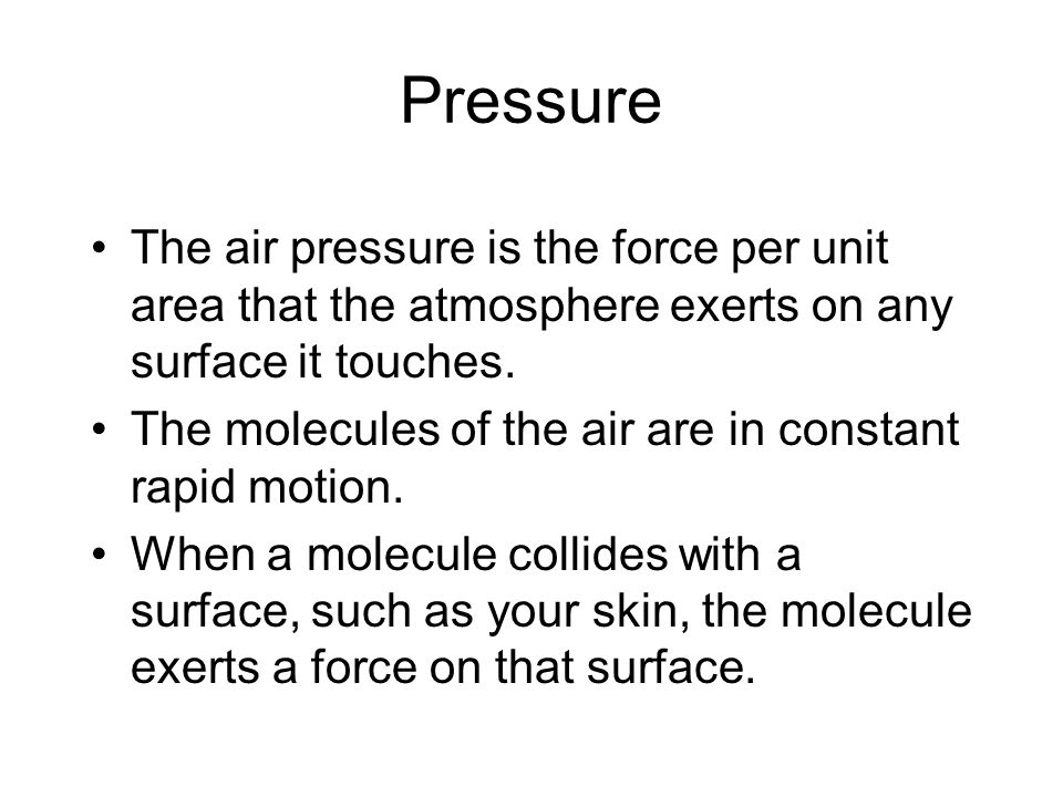 Pressure The air pressure is the force per unit area that the atmosphere exerts on any surface it touches. The molecules of the air are in constant ra