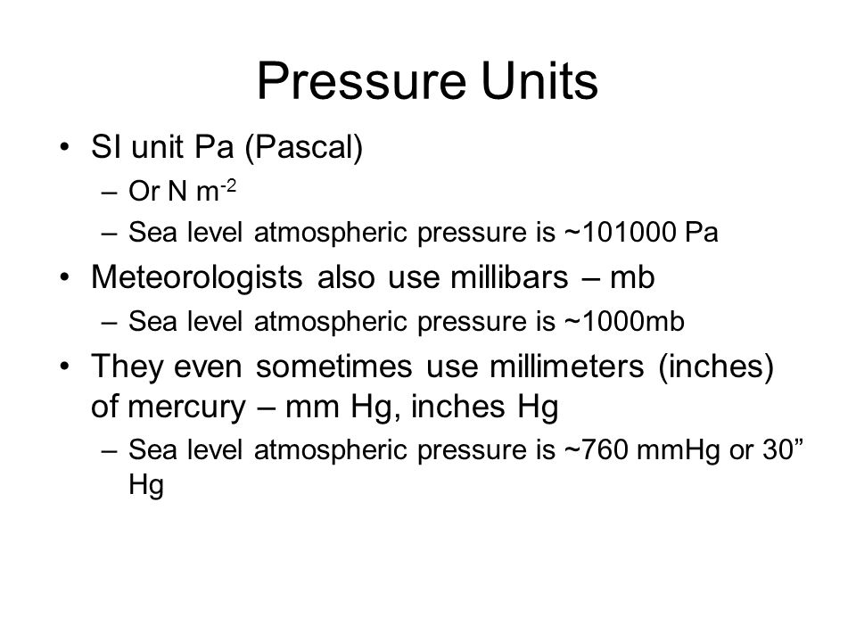 Pressure Units SI unit Pa (Pascal) –Or N m -2 –Sea level atmospheric pressure is ~101000 Pa Meteorologists also use millibars – mb –Sea level atmosphe