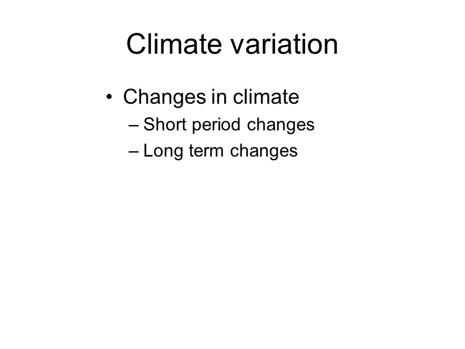Climate variation Changes in climate –Short period changes –Long term changes