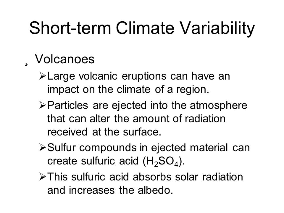 Short-term Climate Variability ¸Volcanoes Large volcanic eruptions can have an impact on the climate of a region. Particles are ejected into the atmos