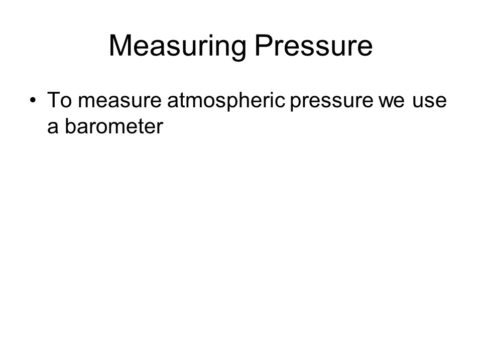 Measuring Pressure To measure atmospheric pressure we use a barometer