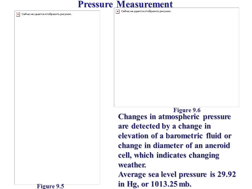 Pressure Measurement Changes in atmospheric pressure are detected by a change in elevation of a barometric fluid or change in diameter of an aneroid c