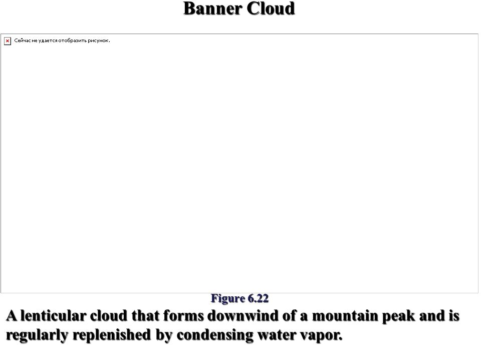 Banner Cloud A lenticular cloud that forms downwind of a mountain peak and is regularly replenished by condensing water vapor. Figure 6.22