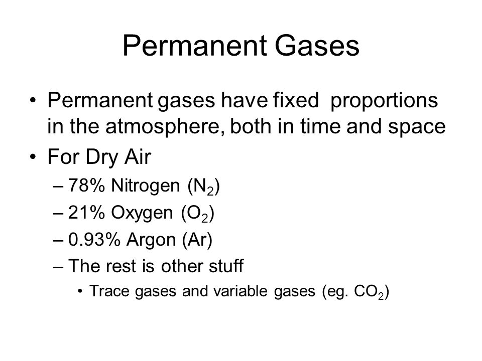 Permanent Gases Permanent gases have fixed proportions in the atmosphere, both in time and space For Dry Air –78% Nitrogen (N 2 ) –21% Oxygen (O 2 ) –