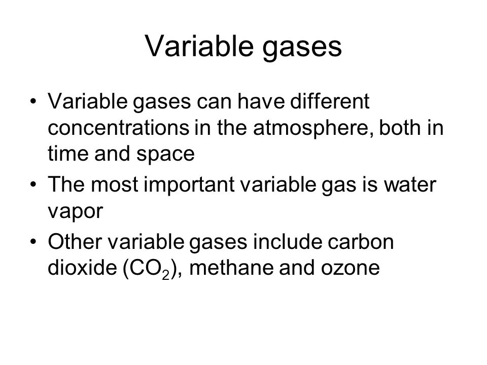 Variable gases Variable gases can have different concentrations in the atmosphere, both in time and space The most important variable gas is water vap