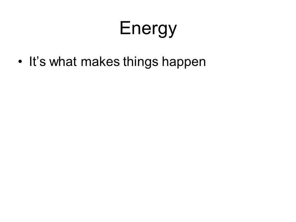 Energy Its what makes things happen