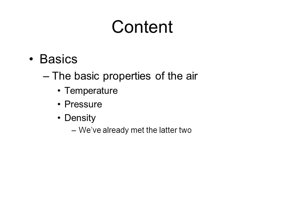 Content Basics –The basic properties of the air Temperature Pressure Density –Weve already met the latter two