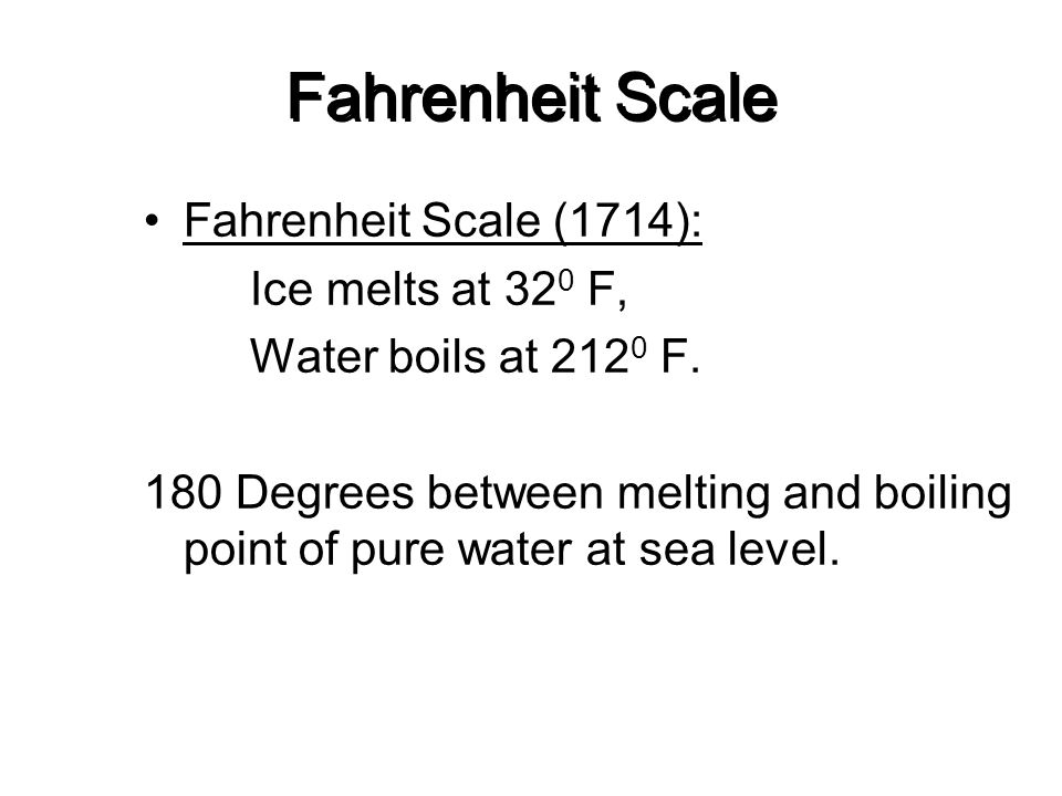 Fahrenheit Scale Fahrenheit Scale (1714): Ice melts at 32 0 F, Water boils at 212 0 F. 180 Degrees between melting and boiling point of pure water at