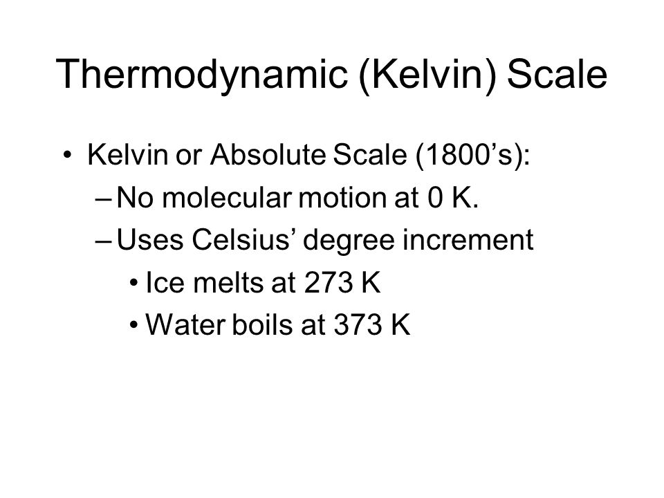 Thermodynamic (Kelvin) Scale Kelvin or Absolute Scale (1800s): –No molecular motion at 0 K. –Uses Celsius degree increment Ice melts at 273 K Water bo