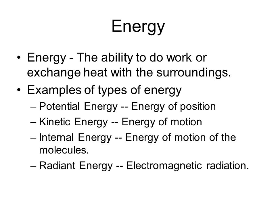 Energy Energy - The ability to do work or exchange heat with the surroundings. Examples of types of energy –Potential Energy -- Energy of position –Ki