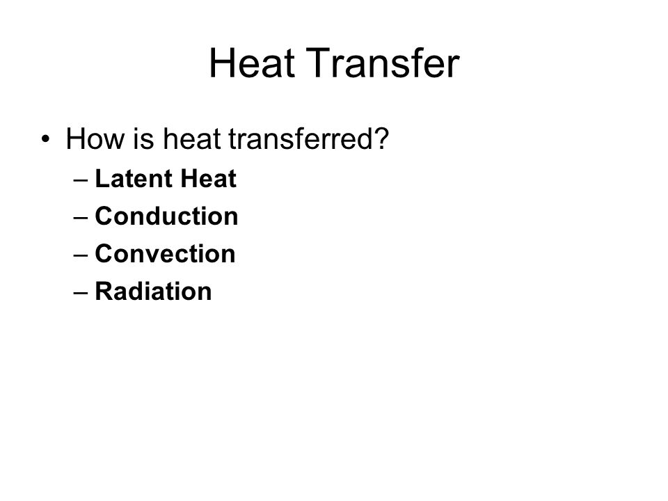 Heat Transfer How is heat transferred? –Latent Heat –Conduction –Convection –Radiation