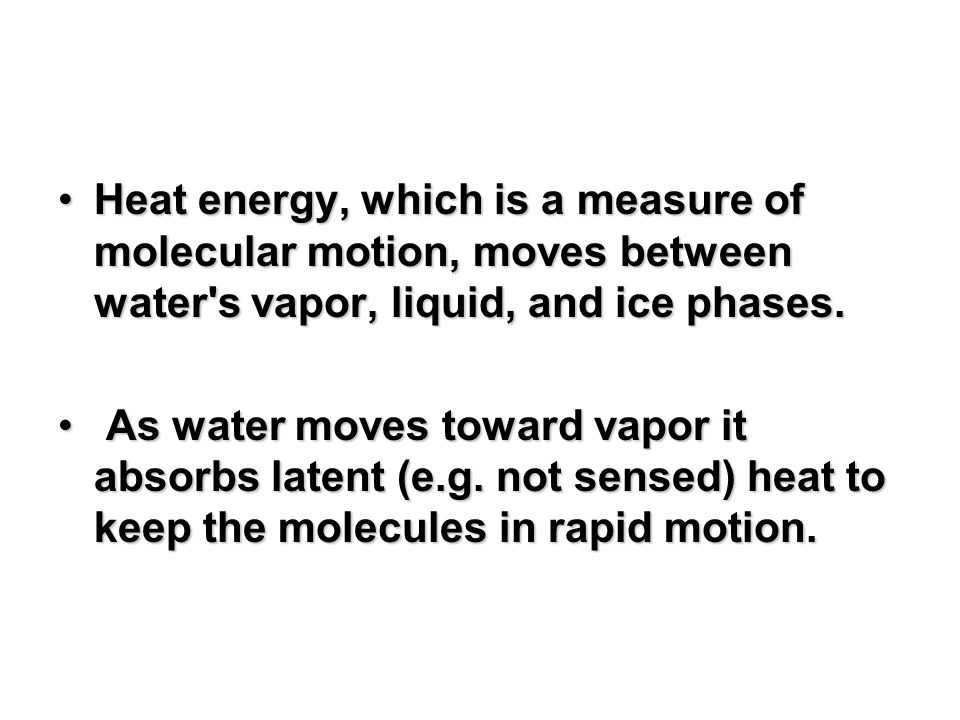 Heat energy, which is a measure of molecular motion, moves between water's vapor, liquid, and ice phases.Heat energy, which is a measure of molecular