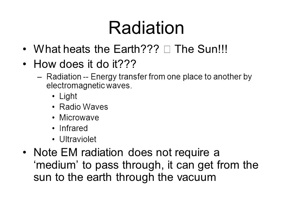 Radiation What heats the Earth??? The Sun!!! How does it do it??? –Radiation -- Energy transfer from one place to another by electromagnetic waves. Li