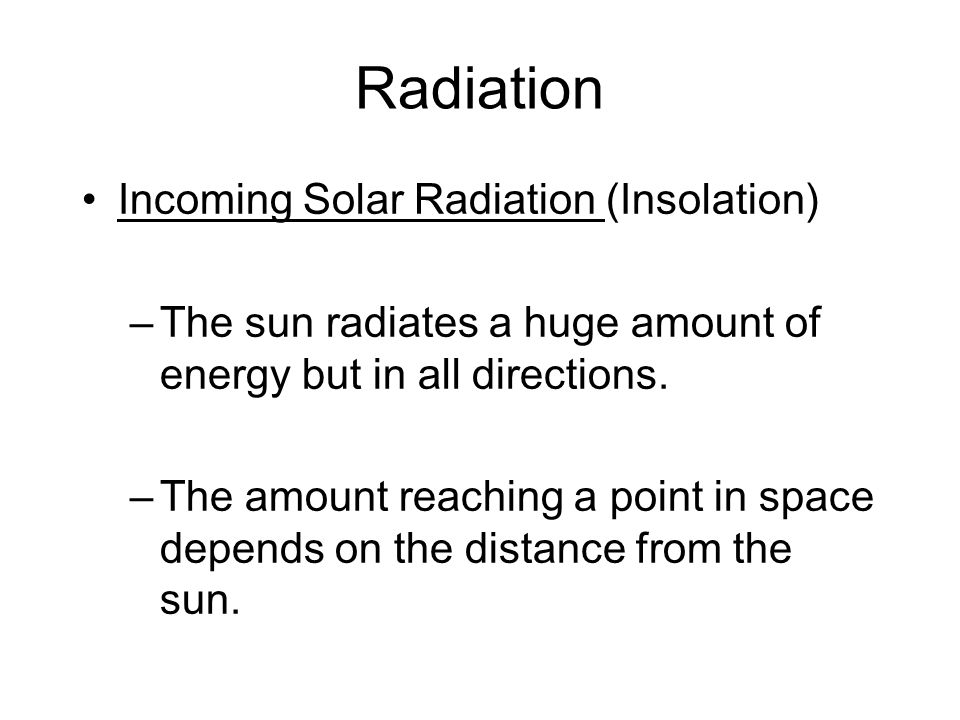 Radiation Incoming Solar Radiation (Insolation) –The sun radiates a huge amount of energy but in all directions. –The amount reaching a point in space