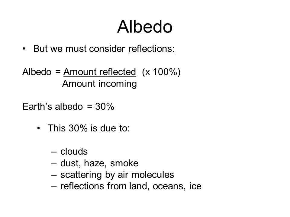 Albedo But we must consider reflections: Albedo = Amount reflected (x 100%) Amount incoming Earths albedo = 30% This 30% is due to: –clouds –dust, haz