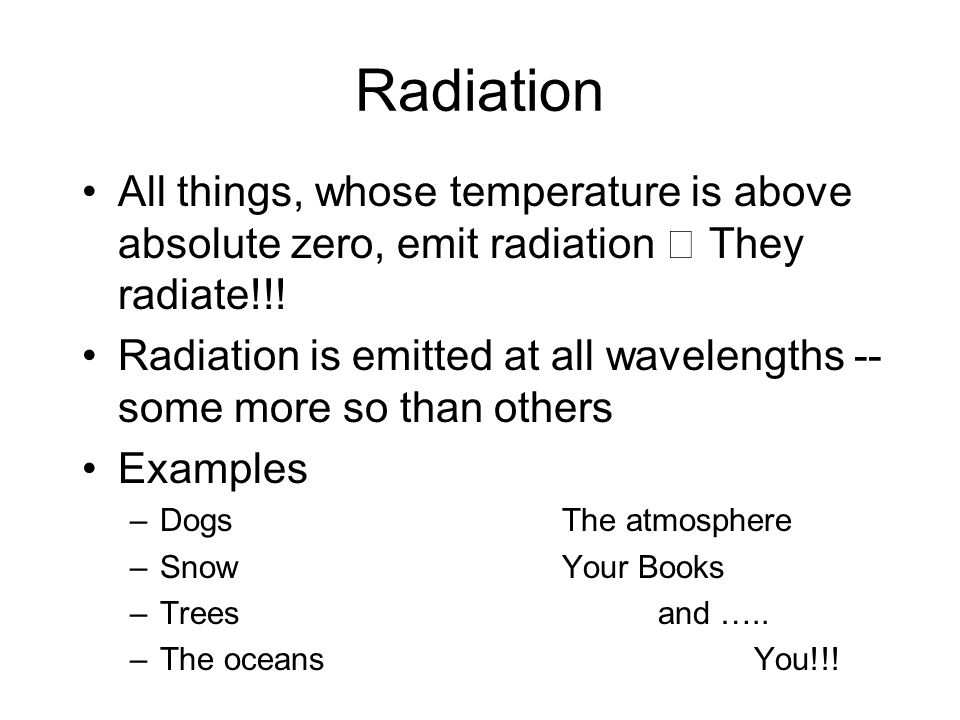 Radiation All things, whose temperature is above absolute zero, emit radiation They radiate!!! Radiation is emitted at all wavelengths -- some more so
