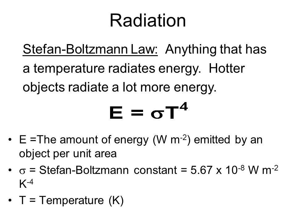 Radiation E =The amount of energy (W m -2 ) emitted by an object per unit area = Stefan-Boltzmann constant = 5.67 x 10 -8 W m -2 K -4 T = Temperature