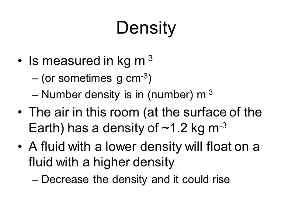 Density Is measured in kg m -3 –(or sometimes g cm -3 ) –Number density is in (number) m -3 The air in this room (at the surface of the Earth) has a d