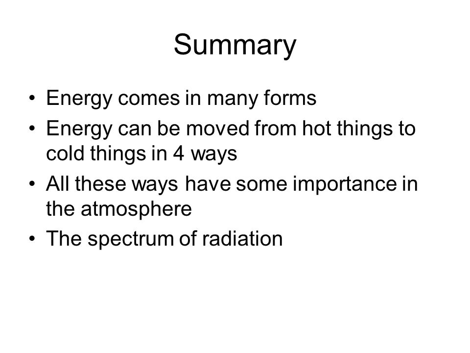Summary Energy comes in many forms Energy can be moved from hot things to cold things in 4 ways All these ways have some importance in the atmosphere