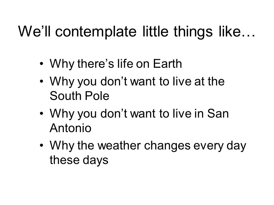 Well contemplate little things like… Why theres life on Earth Why you dont want to live at the South Pole Why you dont want to live in San Antonio Why