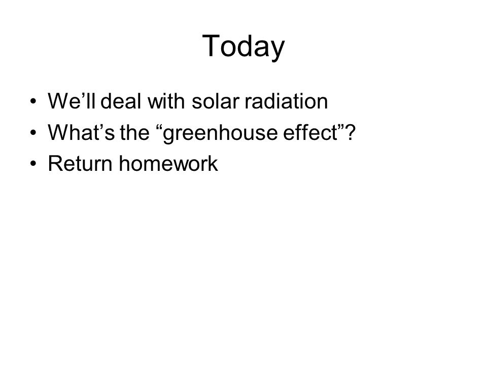 Today Well deal with solar radiation Whats the greenhouse effect? Return homework