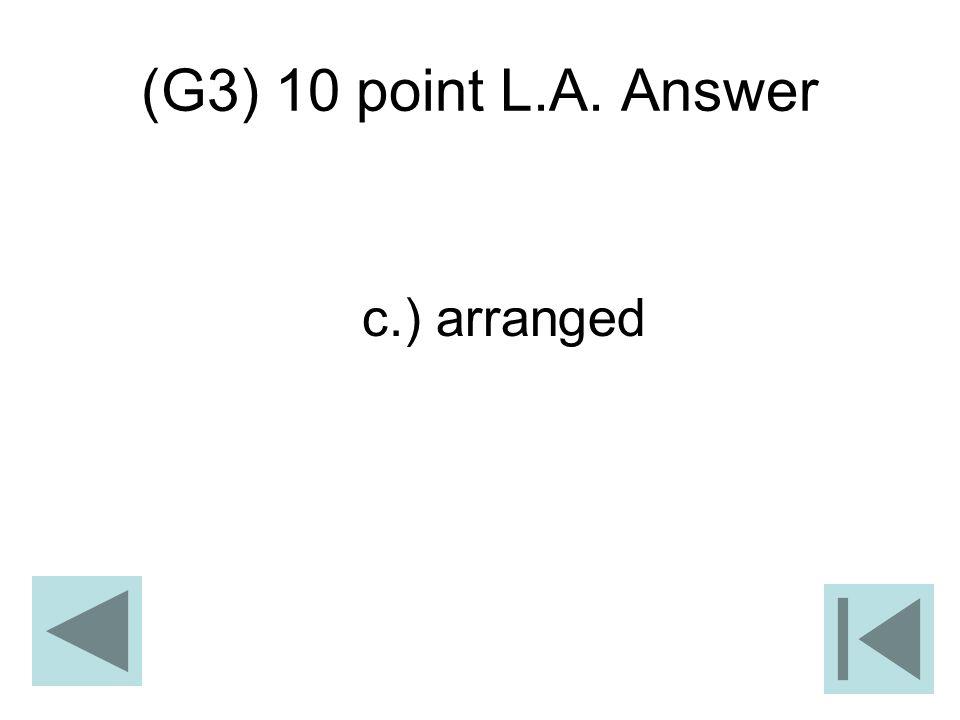 (G3) 10 point L.A. Answer c.) arranged