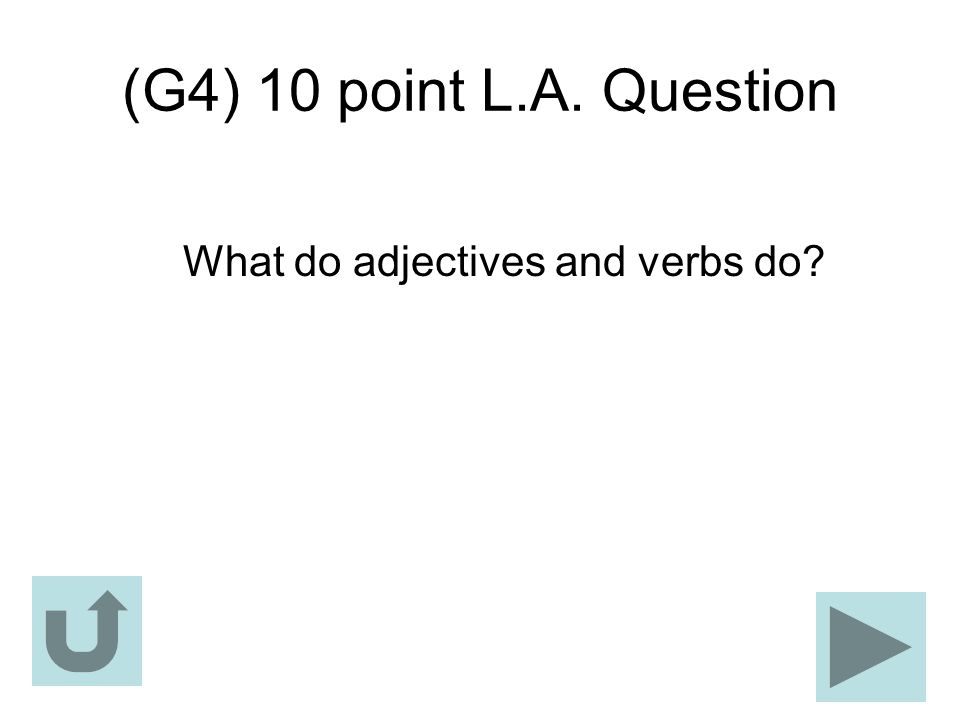 (G4) 10 point L.A. Question What do adjectives and verbs do?