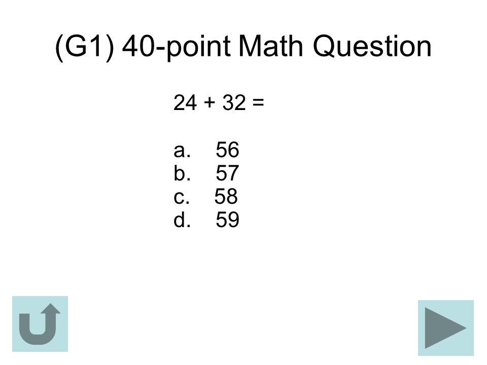 (G1) 40-point Math Question 24 + 32 = a. 56 b. 57 c. 58 d. 59