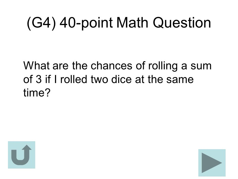 (G4) 40-point Math Question What are the chances of rolling a sum of 3 if I rolled two dice at the same time?