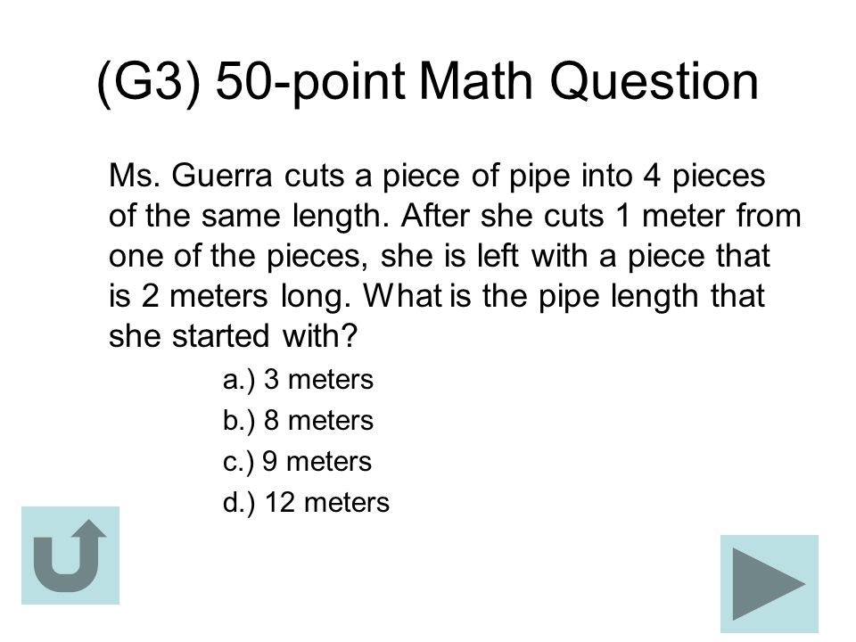 (G3) 50-point Math Question Ms. Guerra cuts a piece of pipe into 4 pieces of the same length. After she cuts 1 meter from one of the pieces, she is le