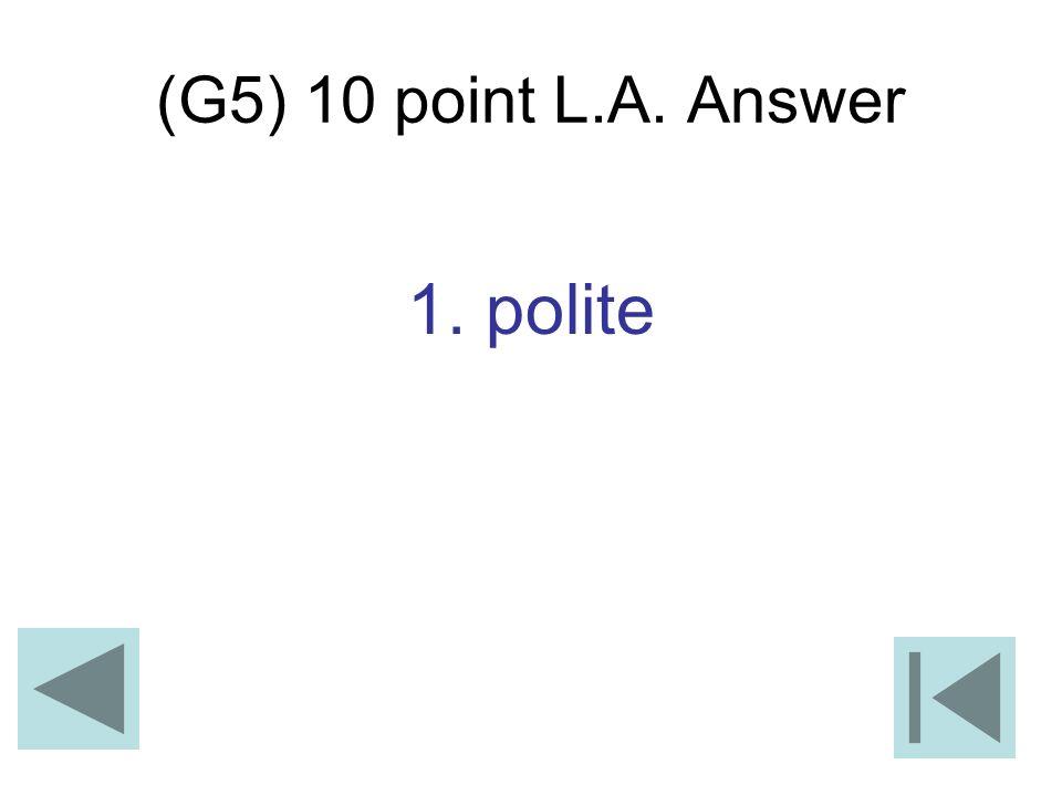 (G5) 10 point L.A. Answer 1. polite