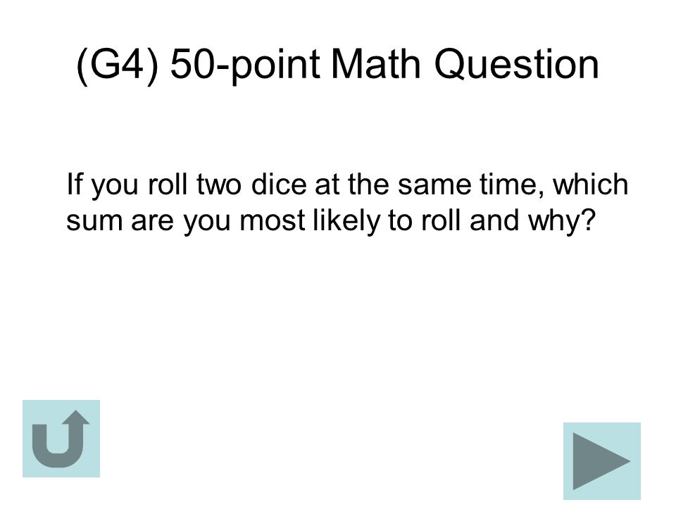 (G4) 50-point Math Question If you roll two dice at the same time, which sum are you most likely to roll and why?