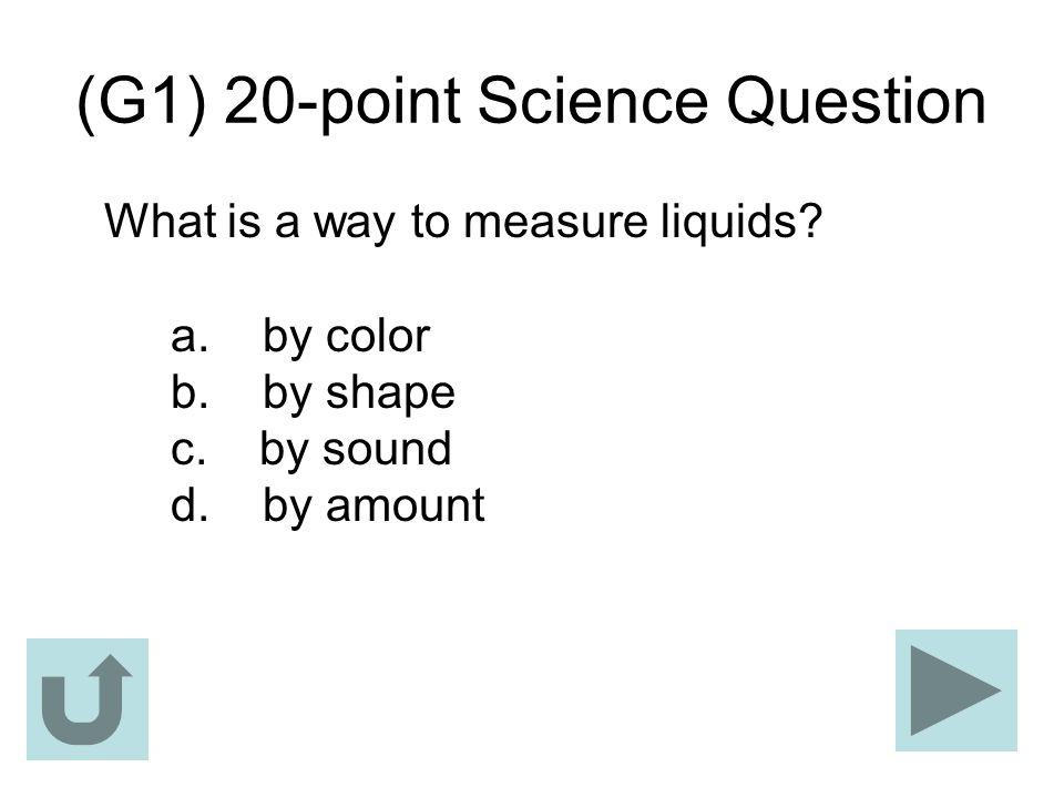 (G1) 20-point Science Question What is a way to measure liquids? a. by color b. by shape c. by sound d. by amount