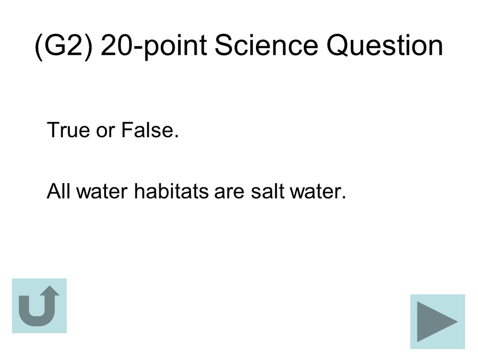 (G2) 20-point Science Question True or False. All water habitats are salt water.