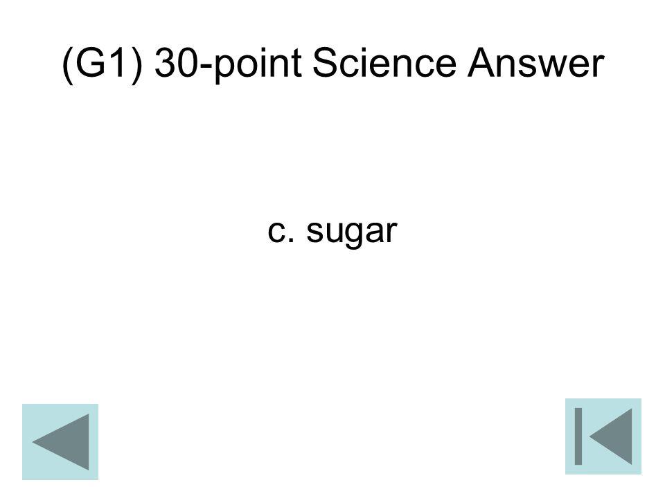 (G1) 30-point Science Answer c. sugar
