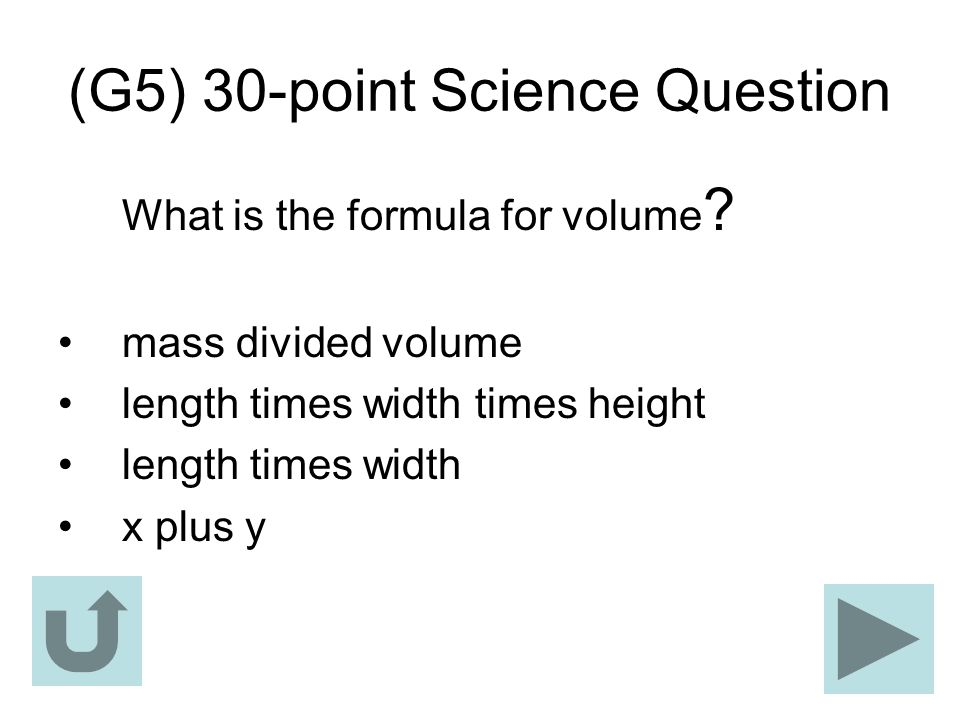 (G5) 30-point Science Question What is the formula for volume ? mass divided volume length times width times height length times width x plus y