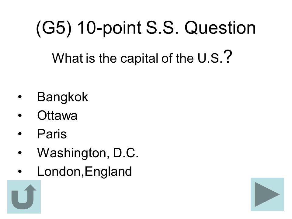 (G5) 10-point S.S. Question What is the capital of the U.S. ? Bangkok Ottawa Paris Washington, D.C. London,England