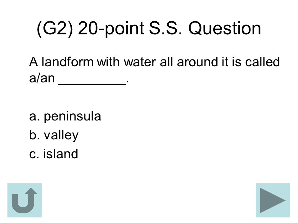 (G2) 20-point S.S. Question A landform with water all around it is called a/an _________. a. peninsula b. valley c. island