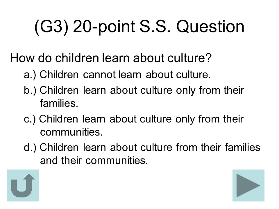 (G3) 20-point S.S. Question How do children learn about culture? a.) Children cannot learn about culture. b.) Children learn about culture only from t