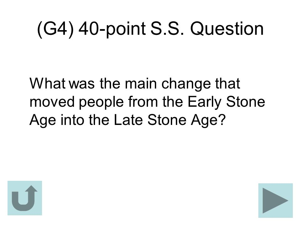 (G4) 40-point S.S. Question What was the main change that moved people from the Early Stone Age into the Late Stone Age?