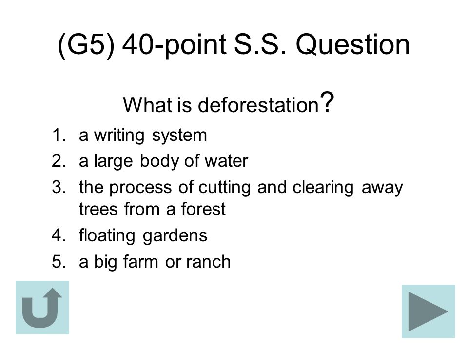 (G5) 40-point S.S. Question What is deforestation ? 1.a writing system 2.a large body of water 3.the process of cutting and clearing away trees from a
