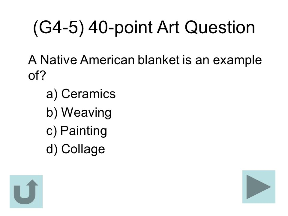 (G4-5) 40-point Art Question A Native American blanket is an example of? a) Ceramics b) Weaving c) Painting d) Collage