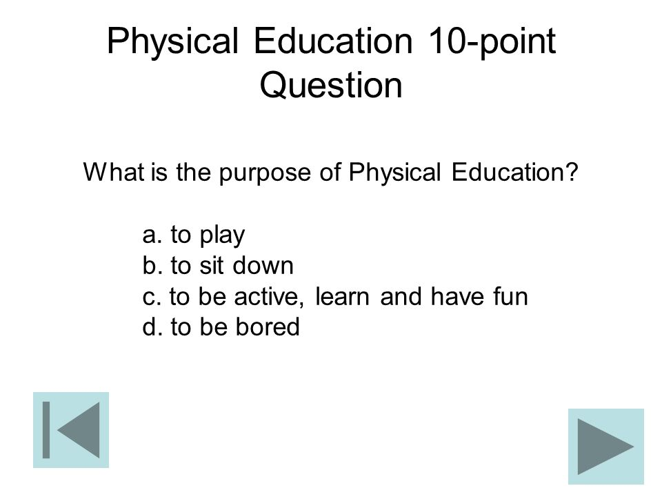 Physical Education 10-point Question What is the purpose of Physical Education? a. to play b. to sit down c. to be active, learn and have fun d. to be