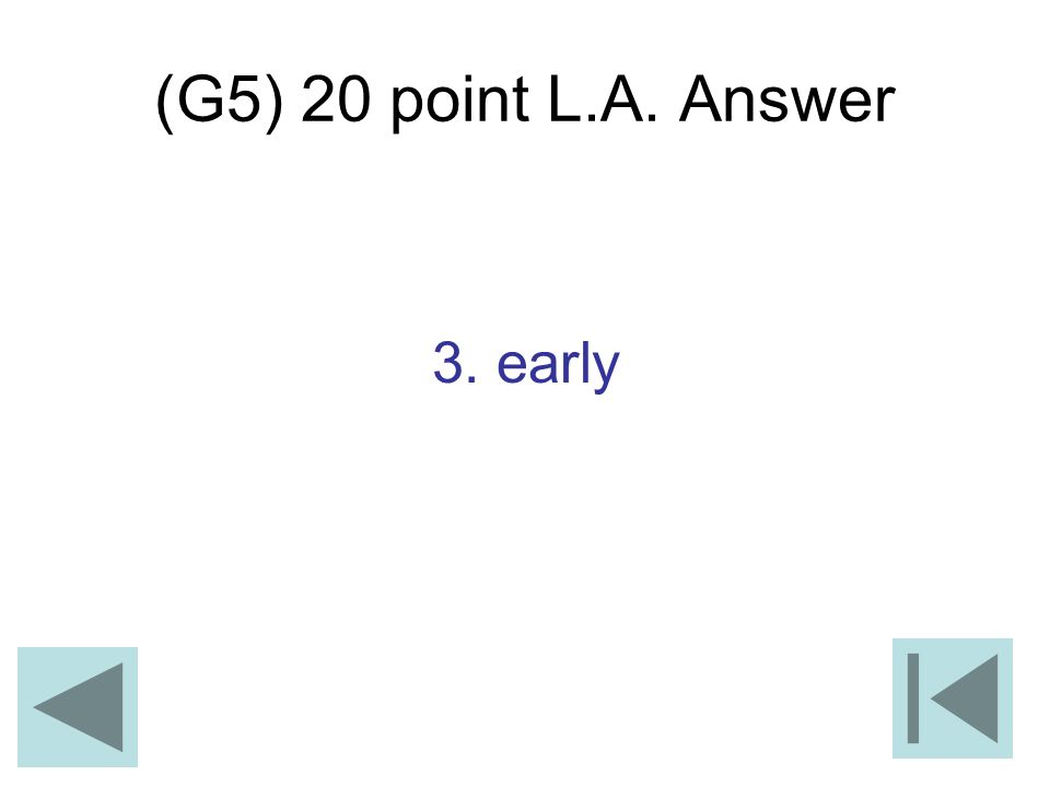 (G5) 20 point L.A. Answer 3. early