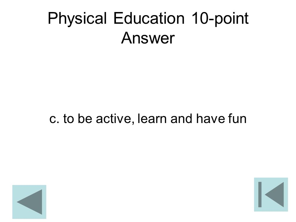 Physical Education 10-point Answer c. to be active, learn and have fun