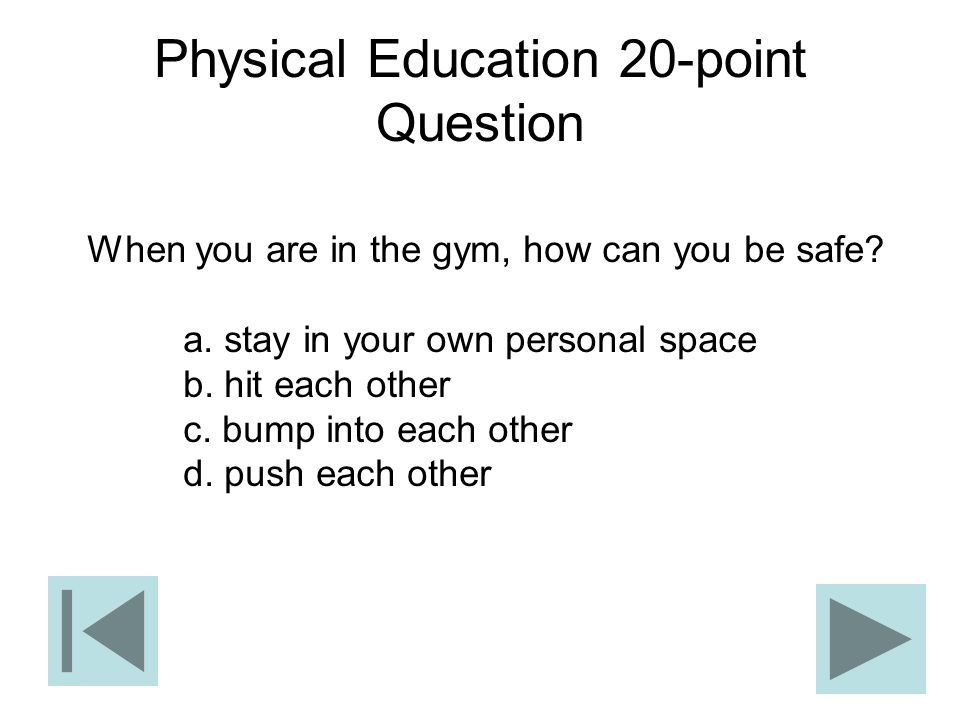 Physical Education 20-point Question When you are in the gym, how can you be safe? a. stay in your own personal space b. hit each other c. bump into e