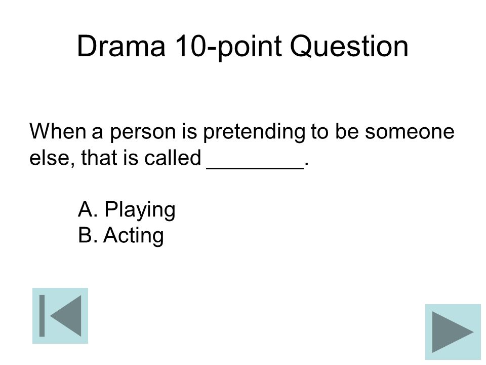 Drama 10-point Question When a person is pretending to be someone else, that is called ________. A. Playing B. Acting