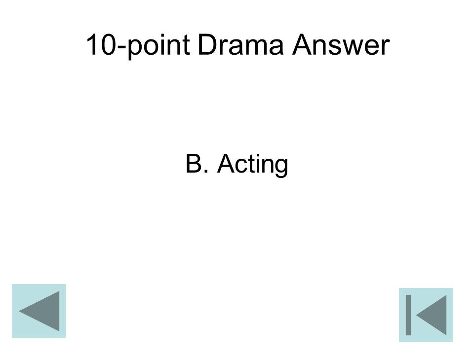 10-point Drama Answer B. Acting